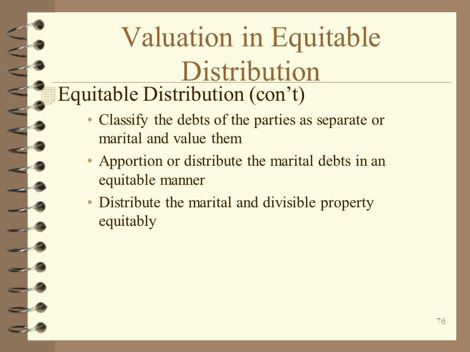 76 Valuation in Equitable Distribution 4 Equitable Distribution (con't) Classify the debts of the parties as separate or marital and value them Apportion or distribute the marital debts in an equitable manner Distribute the marital and divisible property equitably
