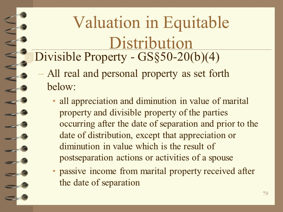 79 Valuation in Equitable Distribution 4 Divisible Property - GS§50-20(b)(4) –All real and personal property as set forth below: all appreciation and diminution in value of marital property and divisible property of the parties occurring after the date of separation and prior to the date of distribution, except that appreciation or diminution in value which is the result of postseparation actions or activities of a spouse passive income from marital property received after the date of separation