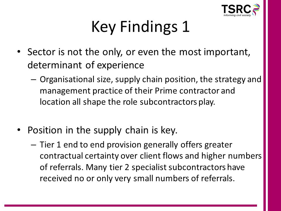 Key Findings 1 Sector is not the only, or even the most important, determinant of experience – Organisational size, supply chain position, the strategy and management practice of their Prime contractor and location all shape the role subcontractors play.
