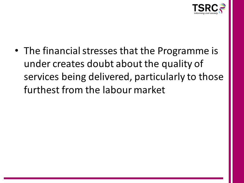 The financial stresses that the Programme is under creates doubt about the quality of services being delivered, particularly to those furthest from the labour market