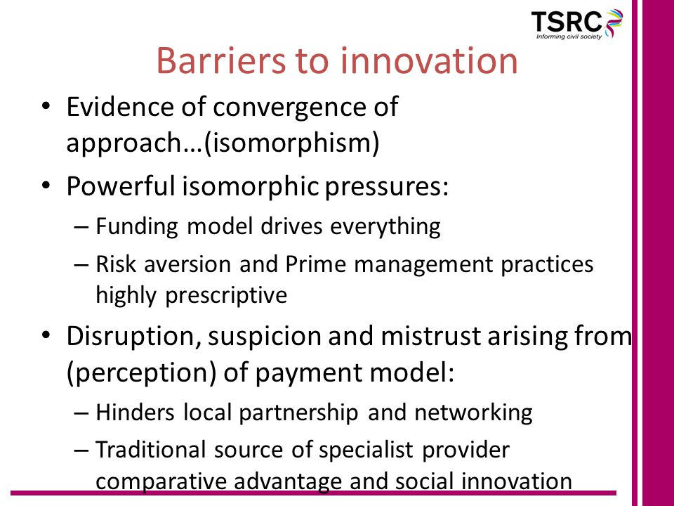 Barriers to innovation Evidence of convergence of approach…(isomorphism) Powerful isomorphic pressures: – Funding model drives everything – Risk aversion and Prime management practices highly prescriptive Disruption, suspicion and mistrust arising from (perception) of payment model: – Hinders local partnership and networking – Traditional source of specialist provider comparative advantage and social innovation