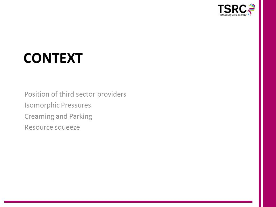 Context Outsourcing/contracting out well established Public services reform – Open Public Services Welfare to work and work programme one part of welfare reform picture Role of third sector in 'Big Society' Quasi-markets Network governance New institutionalism