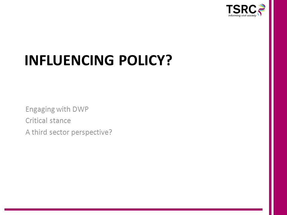 INFLUENCING POLICY Engaging with DWP Critical stance A third sector perspective