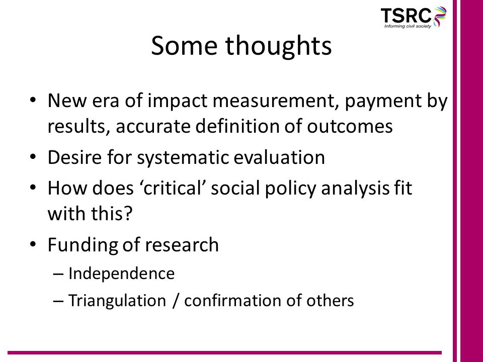 Some thoughts New era of impact measurement, payment by results, accurate definition of outcomes Desire for systematic evaluation How does 'critical' social policy analysis fit with this.