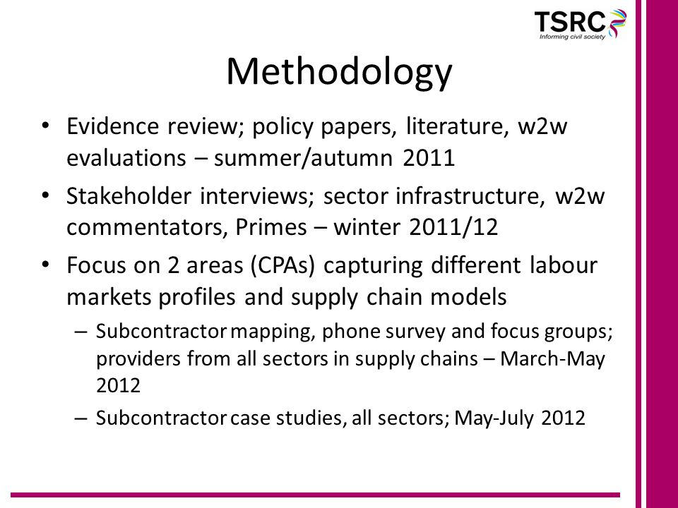 Methodology Evidence review; policy papers, literature, w2w evaluations – summer/autumn 2011 Stakeholder interviews; sector infrastructure, w2w commentators, Primes – winter 2011/12 Focus on 2 areas (CPAs) capturing different labour markets profiles and supply chain models – Subcontractor mapping, phone survey and focus groups; providers from all sectors in supply chains – March-May 2012 – Subcontractor case studies, all sectors; May-July 2012