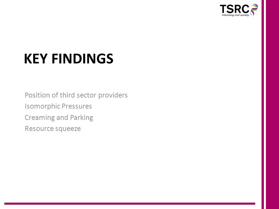 KEY FINDINGS Position of third sector providers Isomorphic Pressures Creaming and Parking Resource squeeze