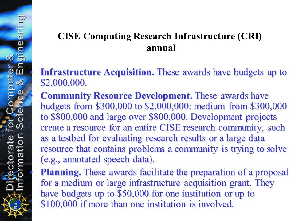 CISE Computing Research Infrastructure (CRI) annual Infrastructure Acquisition. These awards have budgets up to $2,000,000.Infrastructure Acquisition.