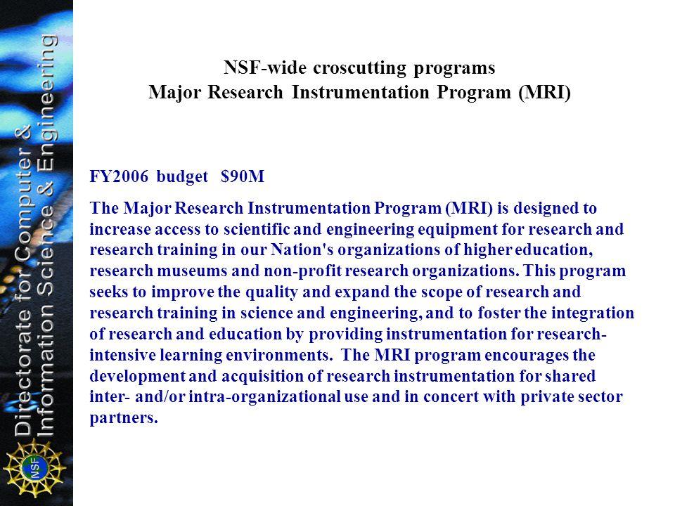 NSF-wide croscutting programs Major Research Instrumentation Program (MRI) FY2006 budget $90M The Major Research Instrumentation Program (MRI) is desi