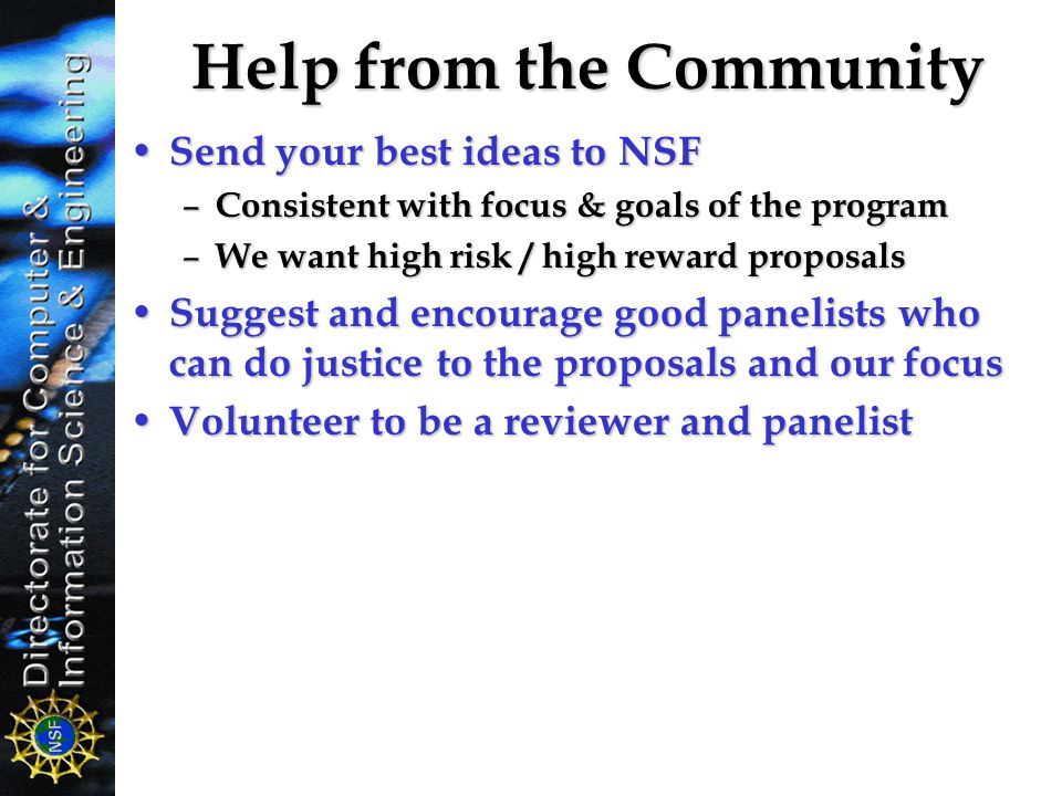 Help from the Community Send your best ideas to NSF Send your best ideas to NSF – Consistent with focus & goals of the program – We want high risk / h