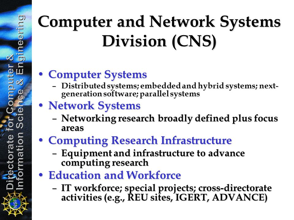 Computer and Network Systems Division (CNS) Computer Systems Computer Systems – Distributed systems; embedded and hybrid systems; next- generation sof