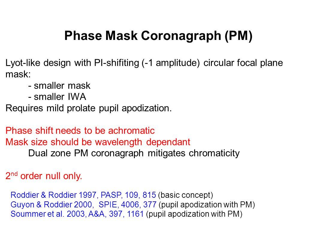 Phase Mask Coronagraph (PM) Roddier & Roddier 1997, PASP, 109, 815 (basic concept) Guyon & Roddier 2000, SPIE, 4006, 377 (pupil apodization with PM) Soummer et al.