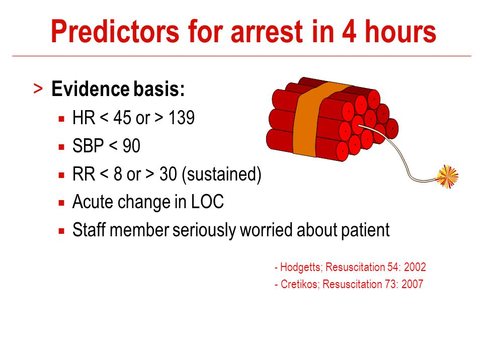 Predictors for arrest in 4 hours > Evidence basis:  HR 139  SBP < 90  RR 30 (sustained)  Acute change in LOC  Staff member seriously worried abou