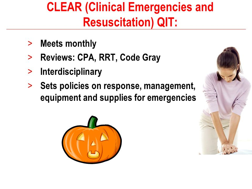CLEAR (Clinical Emergencies and Resuscitation) QIT: > Meets monthly > Reviews: CPA, RRT, Code Gray > Interdisciplinary > Sets policies on response, ma