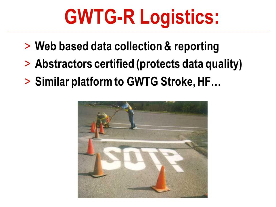 GWTG-R Logistics: > Web based data collection & reporting > Abstractors certified (protects data quality) > Similar platform to GWTG Stroke, HF…