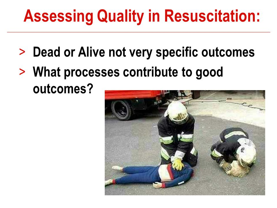 Assessing Quality in Resuscitation: > Dead or Alive not very specific outcomes > What processes contribute to good outcomes.