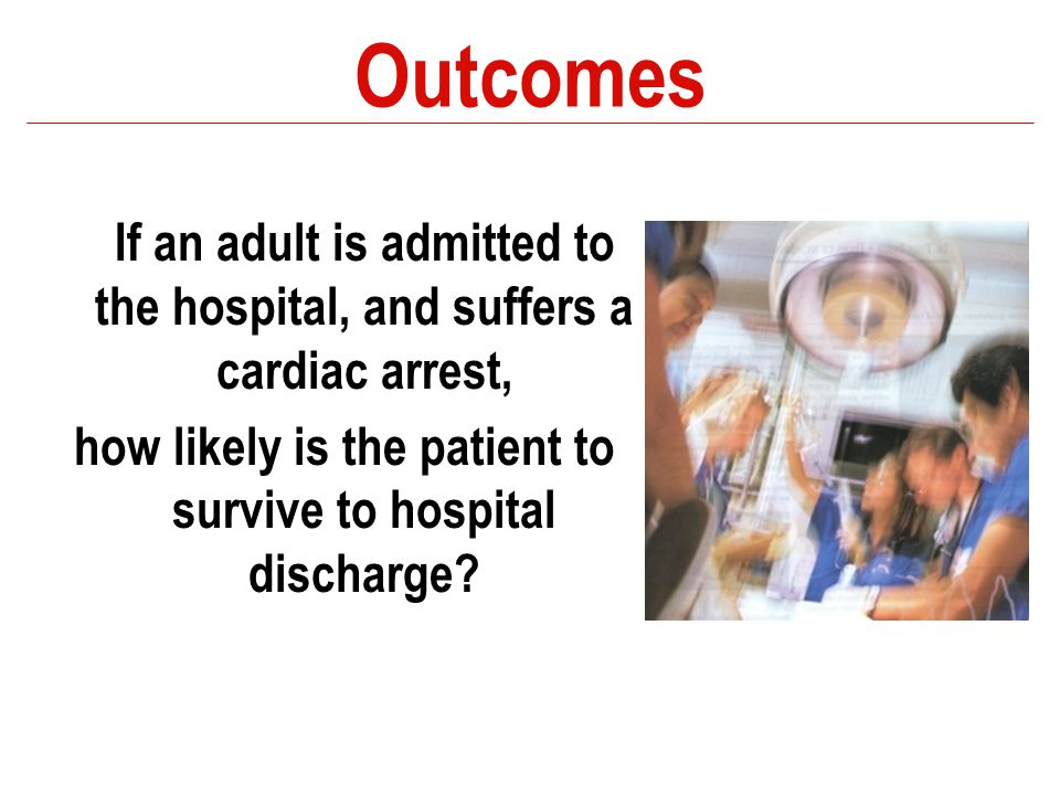 Outcomes If an adult is admitted to the hospital, and suffers a cardiac arrest, how likely is the patient to survive to hospital discharge?