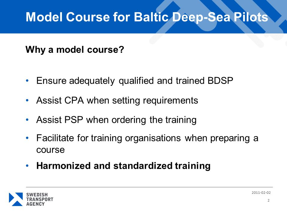 Model Course for Baltic Deep-Sea Pilots Why a model course? Ensure adequately qualified and trained BDSP Assist CPA when setting requirements Assist P
