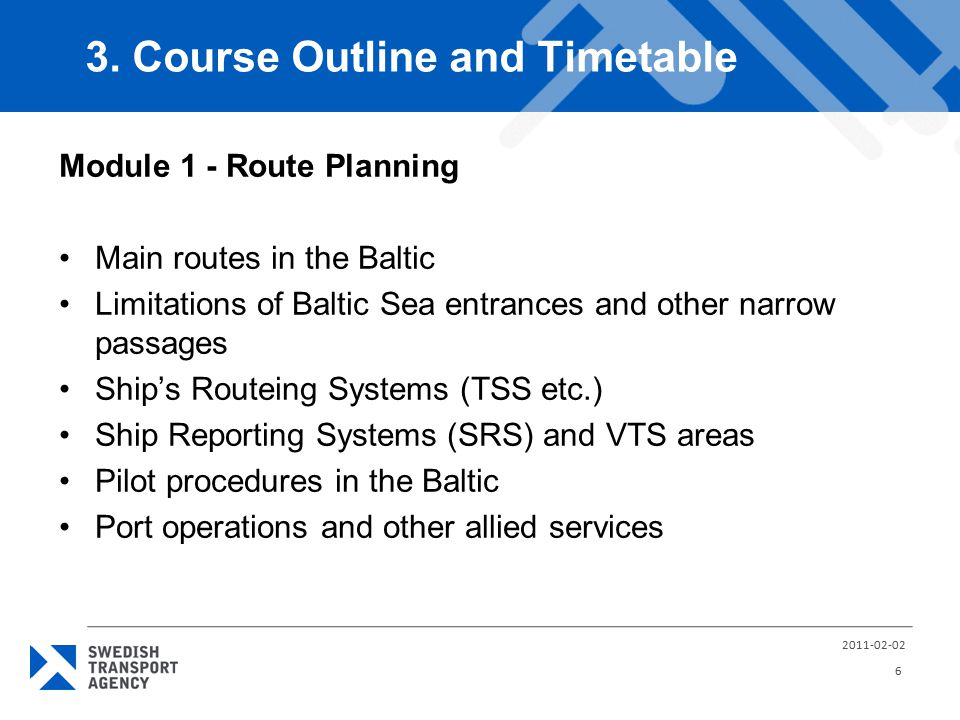 Module 1 - Route Planning Main routes in the Baltic Limitations of Baltic Sea entrances and other narrow passages Ship's Routeing Systems (TSS etc.) Ship Reporting Systems (SRS) and VTS areas Pilot procedures in the Baltic Port operations and other allied services 3.