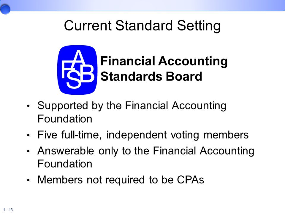 1 - 13 Current Standard Setting Supported by the Financial Accounting Foundation Five full-time, independent voting members Answerable only to the Financial Accounting Foundation Members not required to be CPAs Financial Accounting Standards Board