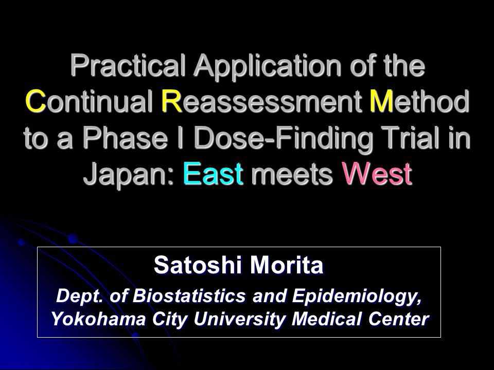 Practical Application of the Continual Reassessment Method to a Phase I Dose-Finding Trial in Japan: East meets West Satoshi Morita Dept.