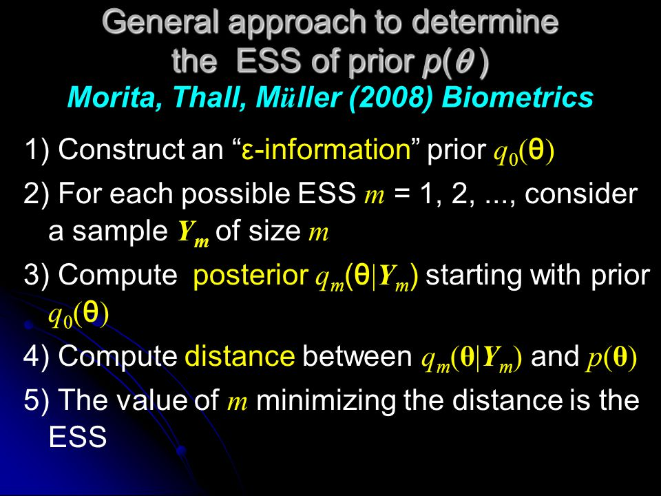 General approach to determine the ESS of prior p(  ) General approach to determine the ESS of prior p(  ) Morita, Thall, M ü ller (2008) Biometrics 1) Construct an ε-information prior q 0 ( θ ) 2) For each possible ESS m = 1, 2,..., consider a sample Y m of size m 3) Compute posterior q m (θ |Y m ) starting with prior q 0 ( θ ) 4) Compute distance between q m (θ|Y m ) and p(θ) 5) The value of m minimizing the distance is the ESS