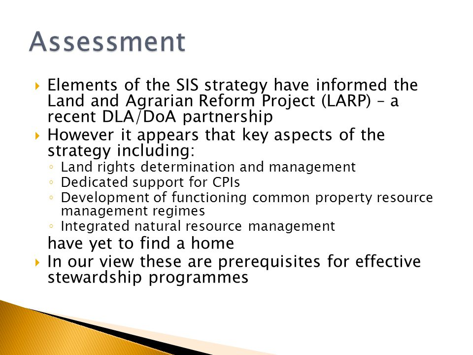  Elements of the SIS strategy have informed the Land and Agrarian Reform Project (LARP) – a recent DLA/DoA partnership  However it appears that key aspects of the strategy including: ◦ Land rights determination and management ◦ Dedicated support for CPIs ◦ Development of functioning common property resource management regimes ◦ Integrated natural resource management have yet to find a home  In our view these are prerequisites for effective stewardship programmes