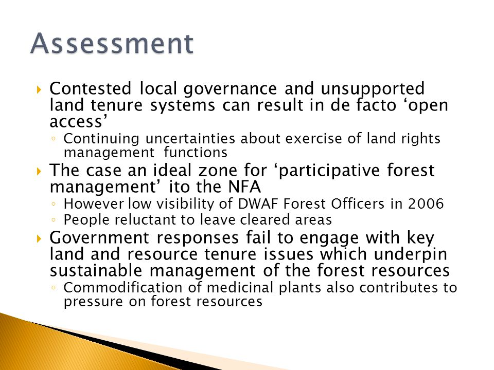  Contested local governance and unsupported land tenure systems can result in de facto 'open access' ◦ Continuing uncertainties about exercise of land rights management functions  The case an ideal zone for 'participative forest management' ito the NFA ◦ However low visibility of DWAF Forest Officers in 2006 ◦ People reluctant to leave cleared areas  Government responses fail to engage with key land and resource tenure issues which underpin sustainable management of the forest resources ◦ Commodification of medicinal plants also contributes to pressure on forest resources