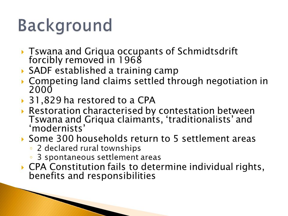  Tswana and Griqua occupants of Schmidtsdrift forcibly removed in 1968  SADF established a training camp  Competing land claims settled through negotiation in 2000  31,829 ha restored to a CPA  Restoration characterised by contestation between Tswana and Griqua claimants, 'traditionalists' and 'modernists'  Some 300 households return to 5 settlement areas ◦ 2 declared rural townships ◦ 3 spontaneous settlement areas  CPA Constitution fails to determine individual rights, benefits and responsibilities