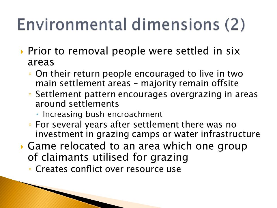  Prior to removal people were settled in six areas ◦ On their return people encouraged to live in two main settlement areas – majority remain offsite ◦ Settlement pattern encourages overgrazing in areas around settlements  Increasing bush encroachment ◦ For several years after settlement there was no investment in grazing camps or water infrastructure  Game relocated to an area which one group of claimants utilised for grazing ◦ Creates conflict over resource use