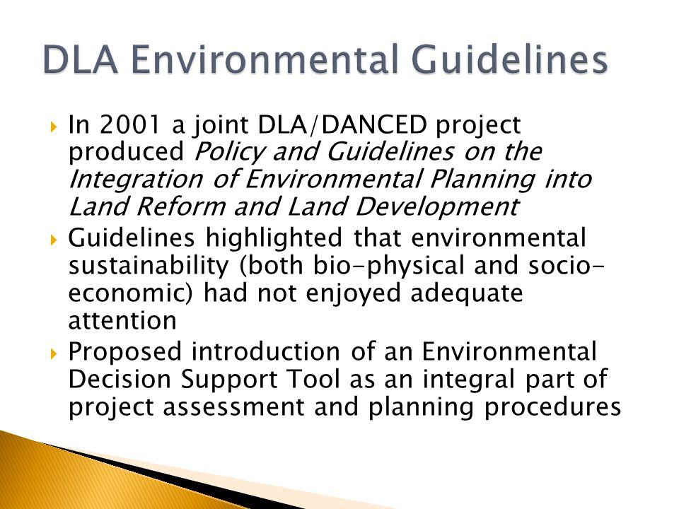  In 2001 a joint DLA/DANCED project produced Policy and Guidelines on the Integration of Environmental Planning into Land Reform and Land Development  Guidelines highlighted that environmental sustainability (both bio-physical and socio- economic) had not enjoyed adequate attention  Proposed introduction of an Environmental Decision Support Tool as an integral part of project assessment and planning procedures