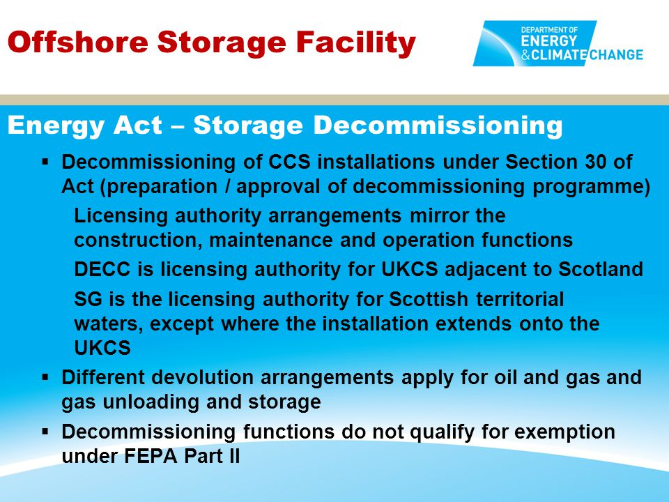 Offshore Storage Facility  For non-reserved activities, FEPA is administered by the Scottish Government in Scottish internal and territorial waters and on the UKCS adjacent to Scotland  SG would authorise construction and maintenance of CCS facility between MHWS and the landward baseline of the territorial sea, and authorise relevant decommissioning activity in internal and territorial waters and on UKCS  Different devolution arrangements apply for oil and gas facilities and gas storage facilities (and for the other Devolved Authorities) FEPA Part II, Deposits in the Sea