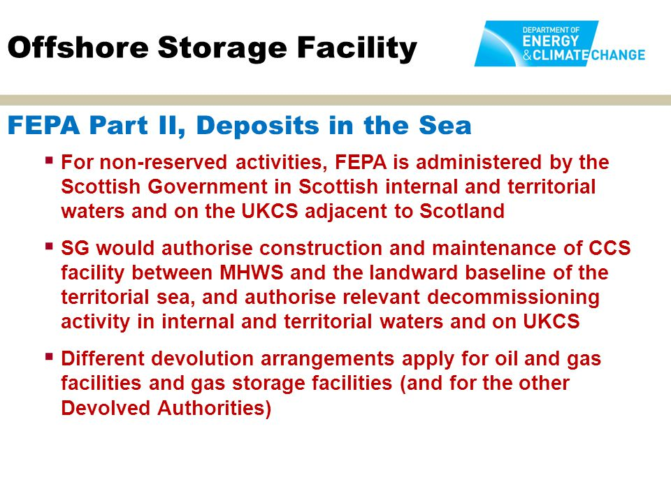  Covers all activities that could interfere with navigation  Consent to locate required for all relevant functions relating to a storage facility that are authorised under the Energy Act or FEPA Part II  The consenting authority will be the relevant licensing authority under the Energy Act or FEPA Part II  When the MCAA and the Marine (Scotland) Act come into force, the relevant provisions of the CPA will be revoked, and Consents to Locate for activities authorised under the Energy Act will be issued under Part 4A of that Act  When the MCAA and the Marine (Scotland) Act come into force, the relevant provisions of the CPA will be incorporated into the MCAA or Marine (Scotland) Act licence Offshore Storage Facility Coast Protection Act (CPA)