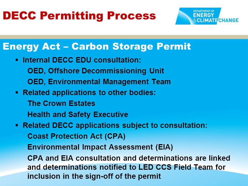  DECC permit approval under the Energy Act would be underpinned by the following regulations: EIA Regulations, Habitats Regulations, Conservation Regulations and Chemicals Regulations (as per pipelines) Offshore Petroleum Activities (Oil Pollution Prevention and Control) Regulations Offshore Combustion Installations (Prevention and Control of Pollution) (Amendment) Regulations and Greenhouse Gas Emissions Trading Scheme Regulations Merchant Shipping (Oil Pollution Preparedness, Response Co- operation Convention) Regulations and Offshore Installations (Emergency Pollution Control) Regulations DECC Permitting Process Environmental Regulations