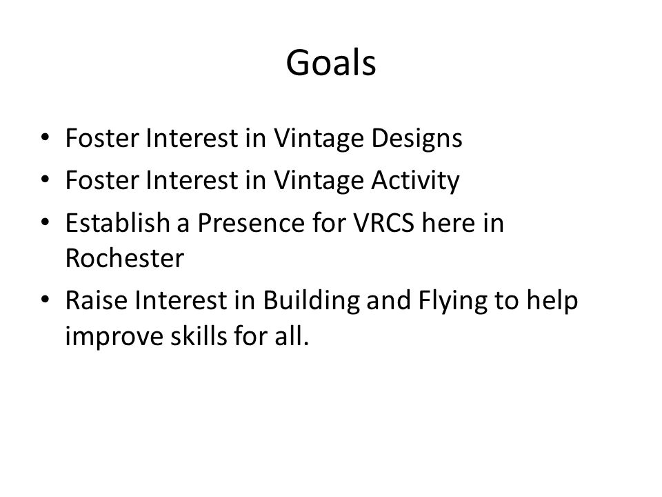 Goals Foster Interest in Vintage Designs Foster Interest in Vintage Activity Establish a Presence for VRCS here in Rochester Raise Interest in Building and Flying to help improve skills for all.