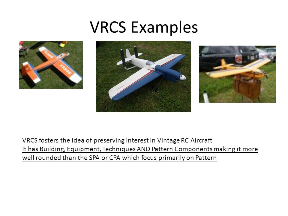 VRCS Examples VRCS fosters the idea of preserving interest in Vintage RC Aircraft It has Building, Equipment, Techniques AND Pattern Components making it more well rounded than the SPA or CPA which focus primarily on Pattern