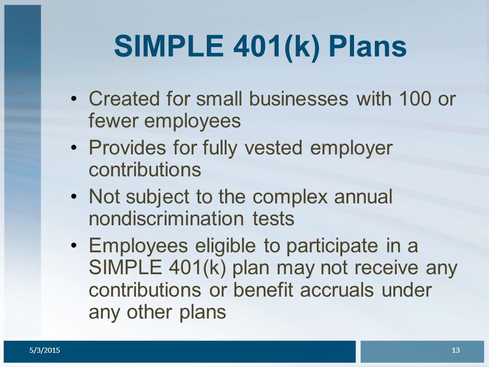 SIMPLE 401(k) Plans Created for small businesses with 100 or fewer employees Provides for fully vested employer contributions Not subject to the compl