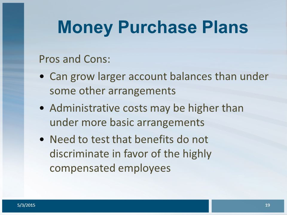 Money Purchase Plans Pros and Cons: Can grow larger account balances than under some other arrangements Administrative costs may be higher than under
