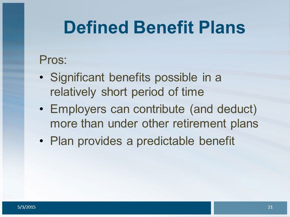 Defined Benefit Plans Pros: Significant benefits possible in a relatively short period of time Employers can contribute (and deduct) more than under o