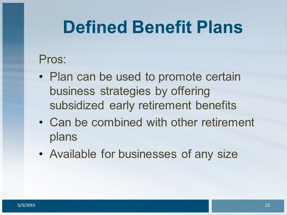 Defined Benefit Plans Pros: Plan can be used to promote certain business strategies by offering subsidized early retirement benefits Can be combined w