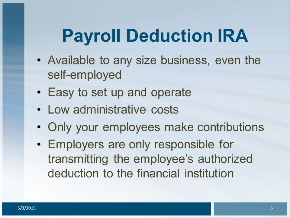 Payroll Deduction IRA Available to any size business, even the self-employed Easy to set up and operate Low administrative costs Only your employees m