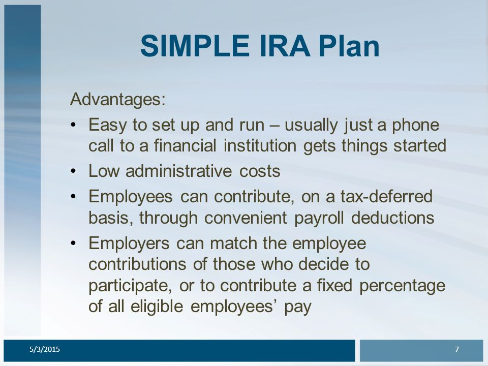 SIMPLE IRA Plan Advantages: Easy to set up and run – usually just a phone call to a financial institution gets things started Low administrative costs