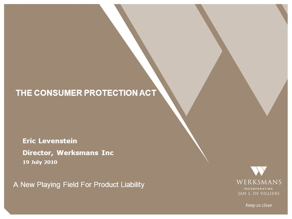 THE CONSUMER PROTECTION ACT A New Playing Field For Product Liability Eric Levenstein Director, Werksmans Inc 19 July 2010
