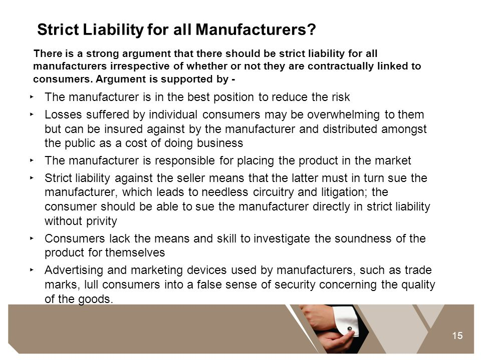 15 Strict Liability for all Manufacturers? ‣ The manufacturer is in the best position to reduce the risk ‣ Losses suffered by individual consumers may