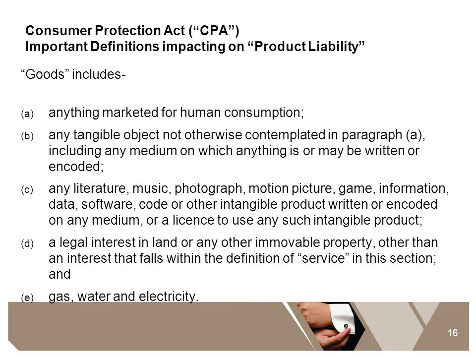 """16 Consumer Protection Act (""""CPA"""") Important Definitions impacting on """"Product Liability"""" """"Goods"""" includes- (a) anything marketed for human consumptio"""