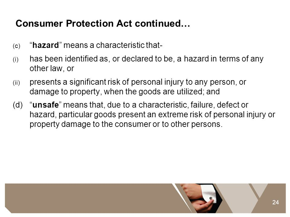 """24 Consumer Protection Act continued… (c) """"hazard"""" means a characteristic that- (i) has been identified as, or declared to be, a hazard in terms of an"""