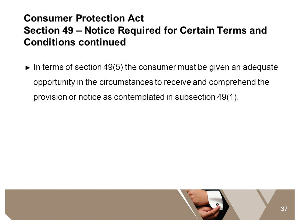 37 Consumer Protection Act Section 49 – Notice Required for Certain Terms and Conditions continued ► In terms of section 49(5) the consumer must be gi