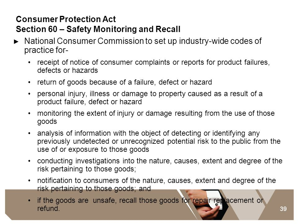 39 Consumer Protection Act Section 60 – Safety Monitoring and Recall ► National Consumer Commission to set up industry-wide codes of practice for- rec