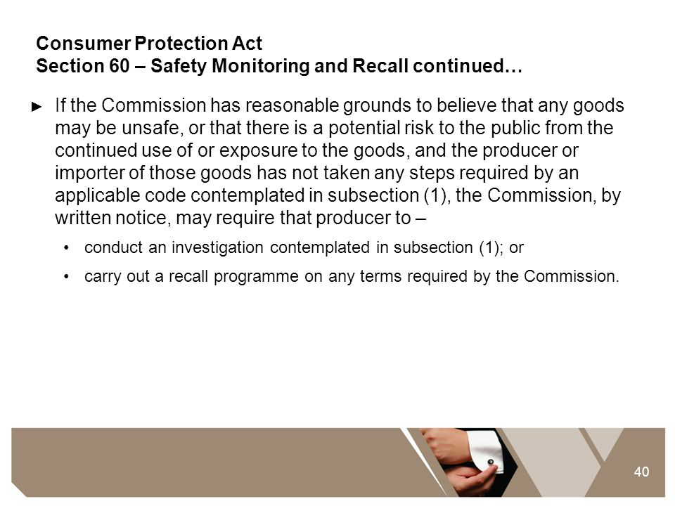 40 Consumer Protection Act Section 60 – Safety Monitoring and Recall continued… ► If the Commission has reasonable grounds to believe that any goods m