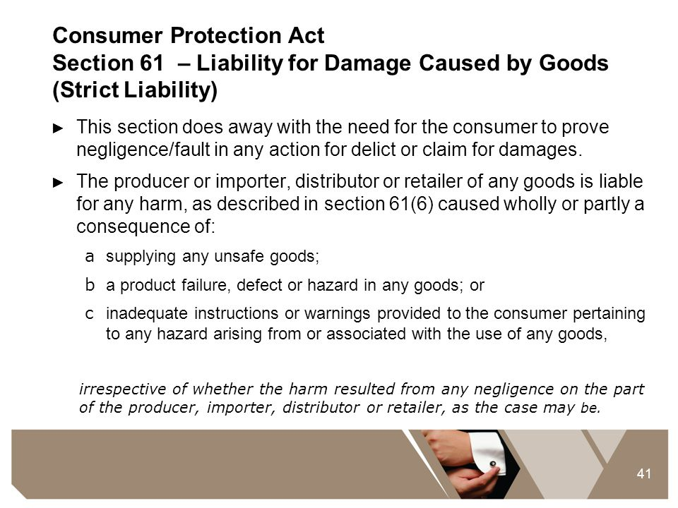 41 Consumer Protection Act Section 61 – Liability for Damage Caused by Goods (Strict Liability) ► This section does away with the need for the consume