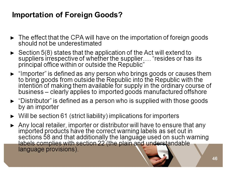 46 Importation of Foreign Goods? ► The effect that the CPA will have on the importation of foreign goods should not be underestimated ► Section 5(8) s